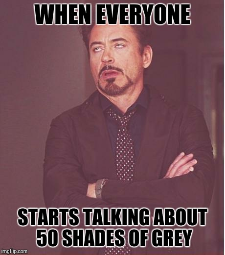 Face You Make Robert Downey Jr Meme | WHEN EVERYONE STARTS TALKING ABOUT 50 SHADES OF GREY | image tagged in memes,face you make robert downey jr | made w/ Imgflip meme maker