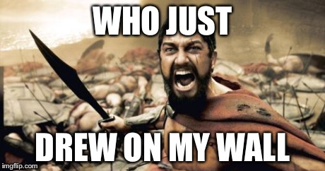Sparta Leonidas Meme | WHO JUST DREW ON MY WALL | image tagged in memes,sparta leonidas | made w/ Imgflip meme maker