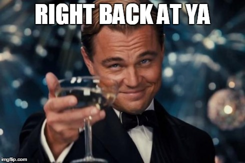 Leonardo Dicaprio Cheers Meme | RIGHT BACK AT YA | image tagged in memes,leonardo dicaprio cheers | made w/ Imgflip meme maker