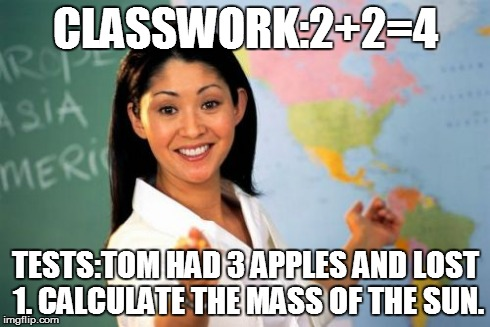 Unhelpful High School Teacher Meme | CLASSWORK:2+2=4 TESTS:TOM HAD 3 APPLES AND LOST 1. CALCULATE THE MASS OF THE SUN. | image tagged in memes,unhelpful high school teacher | made w/ Imgflip meme maker