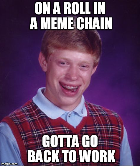 Bad Luck Brian Meme | ON A ROLL IN A MEME CHAIN GOTTA GO BACK TO WORK | image tagged in memes,bad luck brian | made w/ Imgflip meme maker