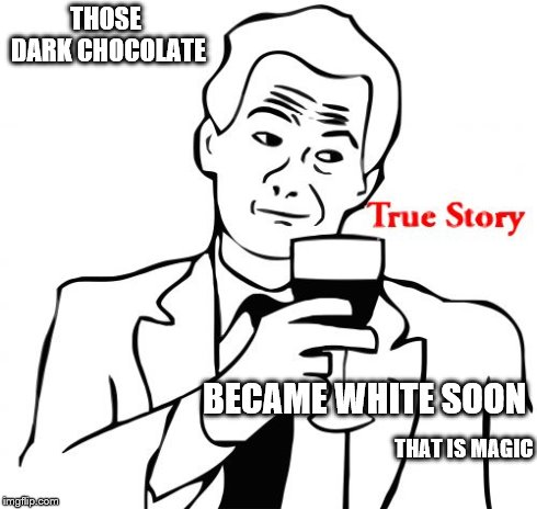 True Story Meme | THOSE DARK CHOCOLATE BECAME WHITE SOON THAT IS MAGIC | image tagged in memes,true story | made w/ Imgflip meme maker