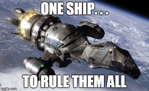 One Ship. . .To Rule Them All | ONE SHIP. . . TO RULE THEM ALL | image tagged in serenity,firefly | made w/ Imgflip meme maker