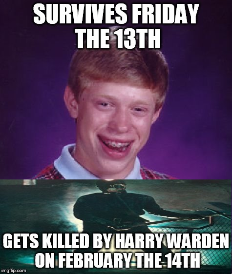 Bad Luck Brian | SURVIVES FRIDAY THE 13TH GETS KILLED BY HARRY WARDEN ON FEBRUARY THE 14TH | image tagged in memes,bad luck brian,friday the 13th,my bloody valentine,harry warden | made w/ Imgflip meme maker