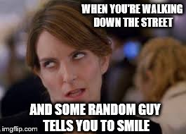when random guy tells you to smile | WHEN YOU'RE WALKING DOWN THE STREET AND SOME RANDOM GUY TELLS YOU TO SMILE | image tagged in eyeroll | made w/ Imgflip meme maker