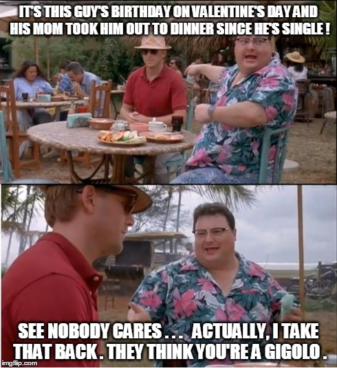 hmqxb had this happen to me a few years ago imgflip,Valentines Day Birthday Meme