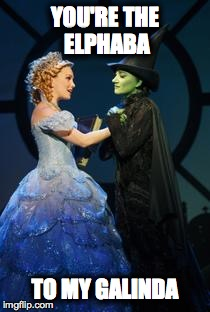 YOU'RE THE ELPHABA TO MY GALINDA | image tagged in wicked,for good,elphaba,galinda,valentine's day,friendship | made w/ Imgflip meme maker