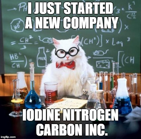 Chemistry Cat | I JUST STARTED A NEW COMPANY IODINE NITROGEN CARBON INC. | image tagged in memes,chemistry cat | made w/ Imgflip meme maker