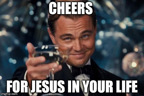Leonardo Dicaprio Cheers Meme | CHEERS FOR JESUS IN YOUR LIFE | image tagged in memes,leonardo dicaprio cheers | made w/ Imgflip meme maker