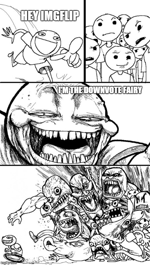 Hey Internet Meme | HEY IMGFLIP I'M THE DOWNVOTE FAIRY | image tagged in memes,hey internet | made w/ Imgflip meme maker
