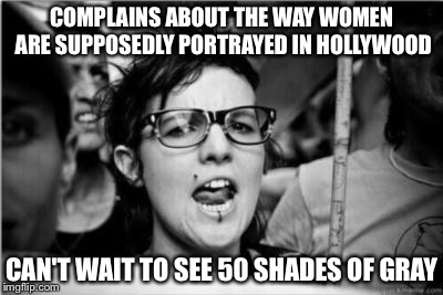 Feminist | COMPLAINS ABOUT THE WAY WOMEN ARE SUPPOSEDLY PORTRAYED IN HOLLYWOOD CAN'T WAIT TO SEE 50 SHADES OF GRAY | image tagged in feminist | made w/ Imgflip meme maker
