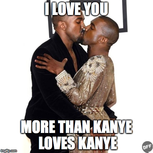 I LOVE YOU MORE THAN KANYE LOVES KANYE | made w/ Imgflip meme maker