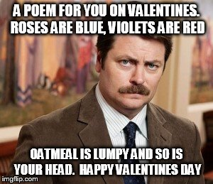 Ron Swanson | A POEM FOR YOU ON VALENTINES. ROSES ARE BLUE, VIOLETS ARE