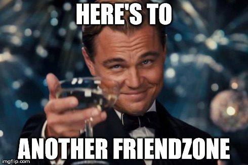 Friendzone Toast  | HERE'S TO ANOTHER FRIENDZONE | image tagged in memes,leonardo dicaprio cheers,friend zone,great gatsby,valentines,valentine's day | made w/ Imgflip meme maker