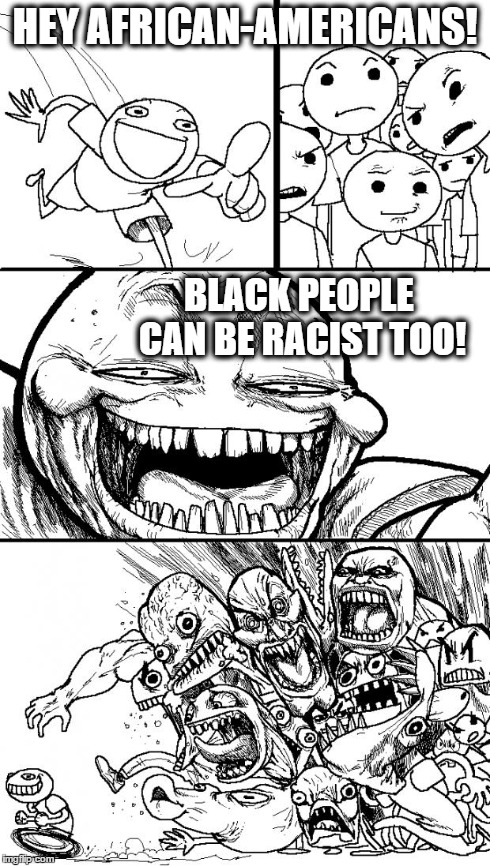 Hey African-Americans! | HEY AFRICAN-AMERICANS! BLACK PEOPLE CAN BE RACIST TOO! | image tagged in memes,hey internet | made w/ Imgflip meme maker