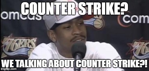 Allen Iverson | COUNTER STRIKE? WE TALKING ABOUT COUNTER STRIKE?! | image tagged in allen iverson | made w/ Imgflip meme maker