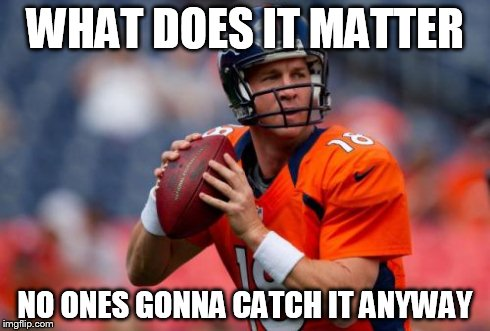 Manning Broncos | WHAT DOES IT MATTER NO ONES GONNA CATCH IT ANYWAY | image tagged in memes,manning broncos | made w/ Imgflip meme maker