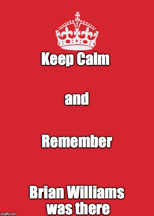Keep Calm And Carry On Red | Keep Calm Brian Williams was there and Remember | image tagged in memes,keep calm and carry on red | made w/ Imgflip meme maker