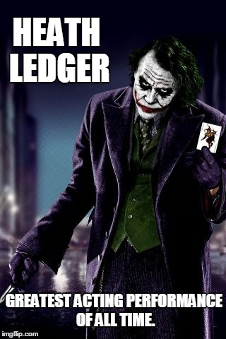 Greatest Acting Performance of All Time | HEATH LEDGER GREATEST ACTING PERFORMANCE OF ALL TIME. | image tagged in heath ledger,the joker,the dark knight,batman,dc | made w/ Imgflip meme maker