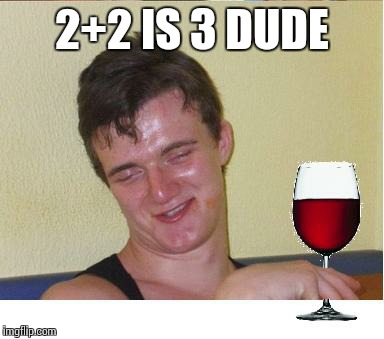 10 guy | 2+2 IS 3 DUDE | image tagged in 10 guy | made w/ Imgflip meme maker