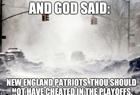 Snowpocalypse | AND GOD SAID: NEW ENGLAND PATRIOTS, THOU SHOULD NOT HAVE CHEATED IN THE PLAYOFFS. | image tagged in snowpocalypse | made w/ Imgflip meme maker
