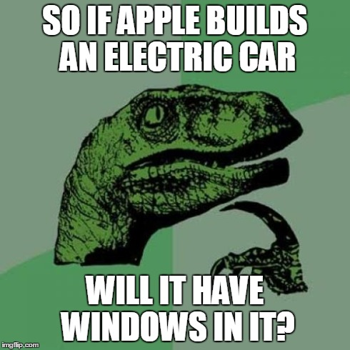 Philosoraptor Meme | SO IF APPLE BUILDS AN ELECTRIC CAR WILL IT HAVE WINDOWS IN IT? | image tagged in memes,philosoraptor | made w/ Imgflip meme maker