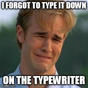 I FORGOT TO TYPE IT DOWN ON THE TYPEWRITER | made w/ Imgflip meme maker