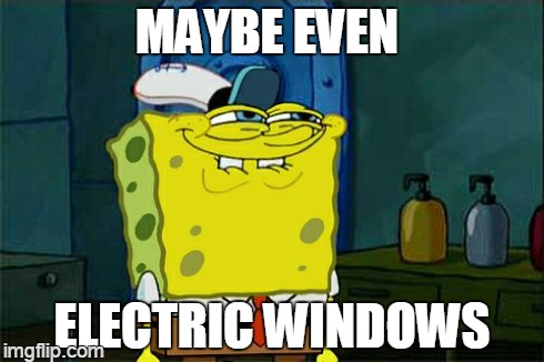Dont You Squidward Meme | MAYBE EVEN ELECTRIC WINDOWS | image tagged in memes,dont you squidward | made w/ Imgflip meme maker