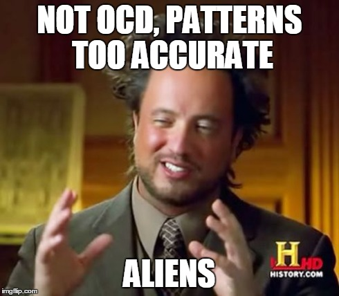 Ancient Aliens Meme | NOT OCD, PATTERNS TOO ACCURATE ALIENS | image tagged in memes,ancient aliens | made w/ Imgflip meme maker