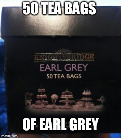 50 tea bags od Earl Grey | 50 TEA BAGS OF EARL GREY | image tagged in 50,tea,bags,earl grey,funny,meme | made w/ Imgflip meme maker