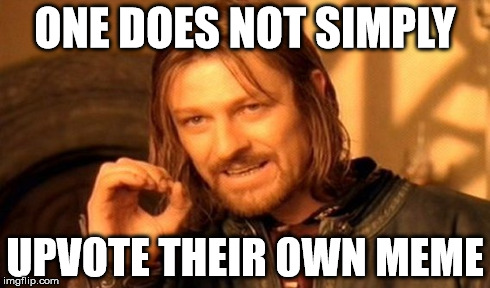 One Does Not Simply | ONE DOES NOT SIMPLY UPVOTE THEIR OWN MEME | image tagged in memes,one does not simply | made w/ Imgflip meme maker