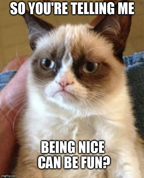 Grumpy Cat Meme | SO YOU'RE TELLING ME BEING NICE CAN BE FUN? | image tagged in memes,grumpy cat | made w/ Imgflip meme maker