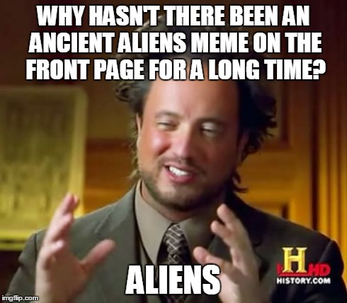 Yep, that's why... | WHY HASN'T THERE BEEN AN ANCIENT ALIENS MEME ON THE FRONT PAGE FOR A LONG TIME? ALIENS | image tagged in memes,ancient aliens,front page,lol,aliens | made w/ Imgflip meme maker
