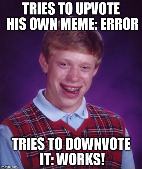 Bad Luck Brian Meme | TRIES TO UPVOTE HIS OWN MEME: ERROR TRIES TO DOWNVOTE IT: WORKS! | image tagged in memes,bad luck brian | made w/ Imgflip meme maker