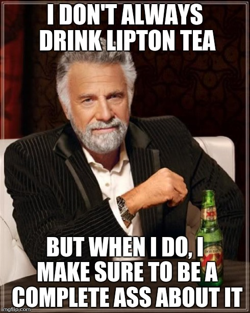 I DON'T ALWAYS DRINK LIPTON TEA BUT WHEN I DO, I MAKE SURE TO BE A COMPLETE ASS ABOUT IT | image tagged in memes,the most interesting man in the world | made w/ Imgflip meme maker