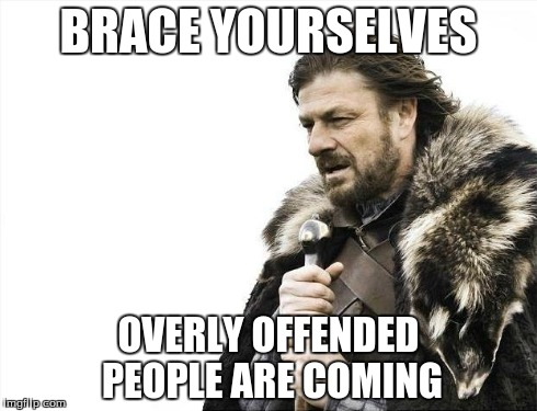 BRACE YOURSELVES OVERLY OFFENDED PEOPLE ARE COMING | image tagged in memes,brace yourselves x is coming | made w/ Imgflip meme maker