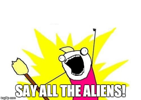X All The Y Meme | SAY ALL THE ALIENS! | image tagged in memes,x all the y | made w/ Imgflip meme maker