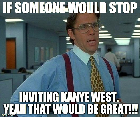 That Would Be Great Meme | IF SOMEONE WOULD STOP INVITING KANYE WEST.  YEAH THAT WOULD BE GREAT!!! | image tagged in memes,that would be great | made w/ Imgflip meme maker