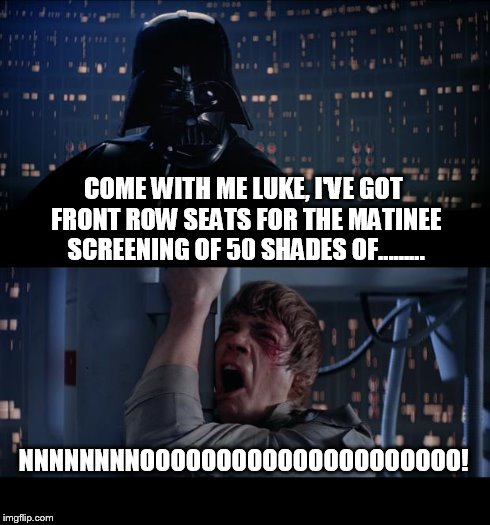 Star Wars No Meme | COME WITH ME LUKE, I'VE GOT FRONT ROW SEATS FOR THE MATINEE SCREENING OF 50 SHADES OF......... NNNNNNNNOOOOOOOOOOOOOOOOOOOOO! | image tagged in memes,star wars no | made w/ Imgflip meme maker
