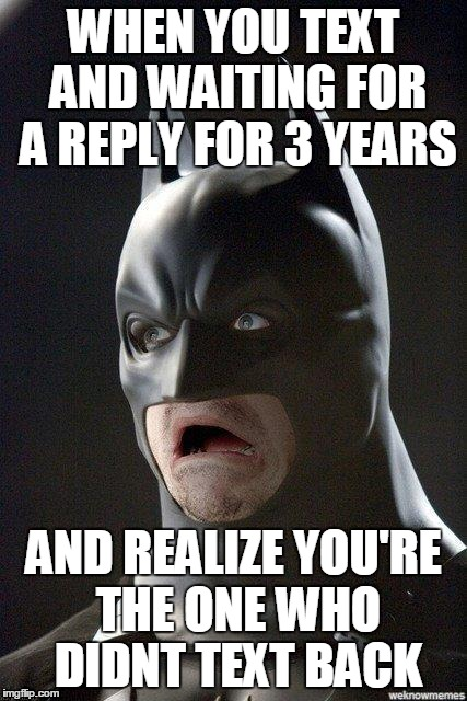 scared batman | WHEN YOU TEXT AND WAITING FOR A REPLY FOR 3 YEARS AND REALIZE YOU'RE THE ONE WHO DIDNT TEXT BACK | image tagged in scared batman | made w/ Imgflip meme maker