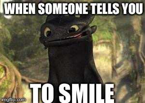 Toothless | WHEN SOMEONE TELLS YOU TO SMILE | image tagged in toothless | made w/ Imgflip meme maker