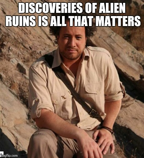 Ancient Aliens  | DISCOVERIES OF ALIEN RUINS IS ALL THAT MATTERS | image tagged in ancient aliens  | made w/ Imgflip meme maker