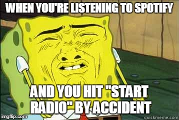 "Sponge bob | WHEN YOU'RE LISTENING TO SPOTIFY AND YOU HIT ""START RADIO"" BY ACCIDENT 