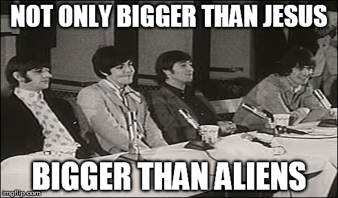 NOT ONLY BIGGER THAN JESUS BIGGER THAN ALIENS | made w/ Imgflip meme maker