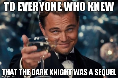 Leonardo Dicaprio Cheers | TO EVERYONE WHO KNEW THAT THE DARK KNIGHT WAS A SEQUEL | image tagged in memes,leonardo dicaprio cheers | made w/ Imgflip meme maker