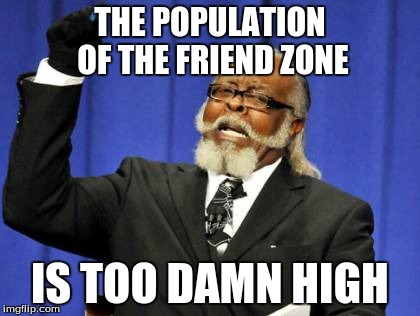 THE POPULATION OF THE FRIEND ZONE IS TOO DAMN HIGH | image tagged in memes,too damn high | made w/ Imgflip meme maker