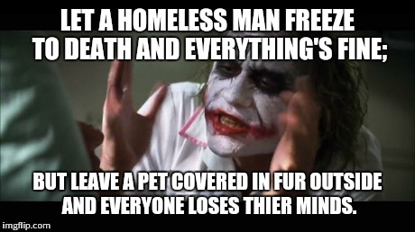 And everybody loses their minds Meme | LET A HOMELESS MAN FREEZE TO DEATH AND EVERYTHING'S FINE; BUT LEAVE A PET COVERED IN FUR OUTSIDE AND EVERYONE LOSES THIER MINDS. | image tagged in memes,and everybody loses their minds | made w/ Imgflip meme maker