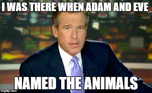 Brian Williams Was There Meme | I WAS THERE WHEN ADAM AND EVE NAMED THE ANIMALS | image tagged in memes,brian williams was there | made w/ Imgflip meme maker
