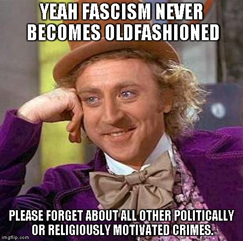 Creepy Condescending Wonka Meme | YEAH FASCISM NEVER BECOMES OLDFASHIONED PLEASE FORGET ABOUT ALL OTHER POLITICALLY OR RELIGIOUSLY MOTIVATED CRIMES. | image tagged in memes,creepy condescending wonka | made w/ Imgflip meme maker