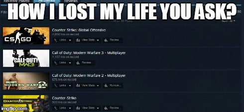 That's my life... | HOW I LOST MY LIFE YOU ASK? | image tagged in steam,pc gaming,gaming,counter strike,call of duty | made w/ Imgflip meme maker
